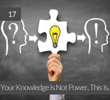 17. Your Knowledge Is Not Power. This Is.