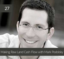27: Making Raw Land Cash Flow with Mark Podolsky