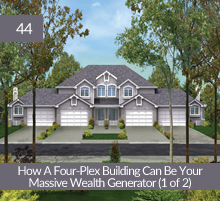 44: How A Four-Plex Building Can Be Your Massive Wealth Generator (1 of 2)