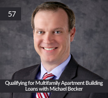 57: Qualifying for Multifamily Apartment Building Loans with Michael Becker