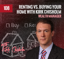 108: Renting vs. Buying Your Home with Kirk Chisholm