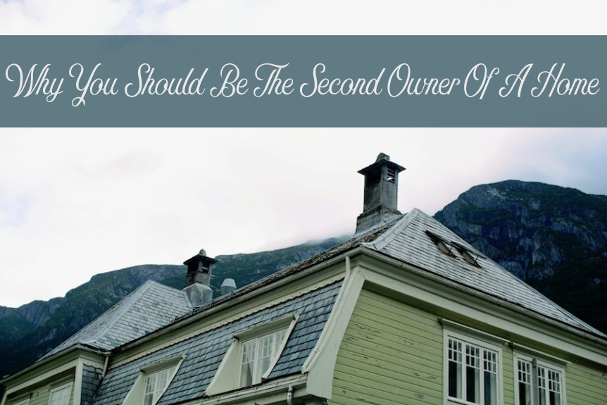 Why You Should Be The Second Owner Of A Home