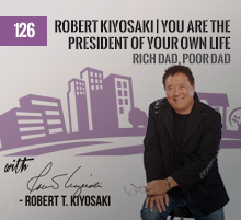 126: Robert Kiyosaki | You Are The President Of Your Own Life