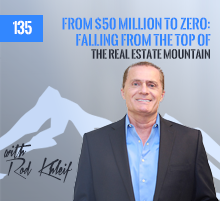 135: From $50 Million To Zero: Falling From The Top Of The Real Estate Mountain