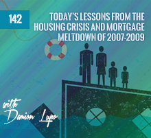 142: Today's Lessons From The Housing Crisis and Mortgage Meltdown of 2007-2009