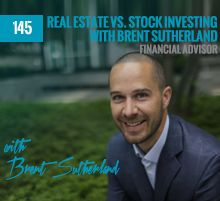 145: Real Estate vs. Stock Investing with Financial Advisor, Brent Sutherland