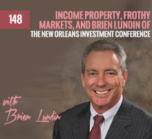 148: Income Property, Frothy Markets, and Brien Lundin of The New Orleans Investment Conference