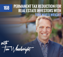 168: Permanent Tax Reduction For Real Estate Investors with Tom Wheelwright
