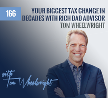 166: Your Biggest Tax Change in Decades with Rich Dad Advisor Tom Wheelwright