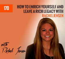 170: How To Enrich Yourself And Leave A Rich Legacy with Rachel Jensen