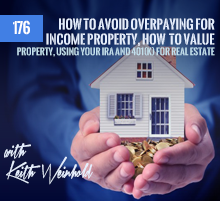 176: How To Avoid Overpaying For Income Property, How To Value Property, Using Your IRA and 401(k) For Real Estate