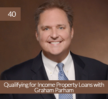 40: Qualifying for Income Property Loans with Graham Parham