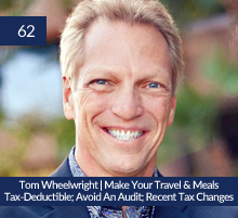 62: Tom Wheelwright | Make Your Travel & Meals Tax-Deductible; Avoid An Audit; Recent Tax Changes