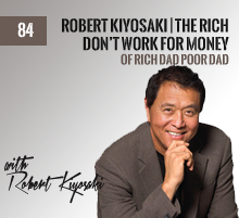 84: Robert Kiyosaki | The Rich Don't Work For Money