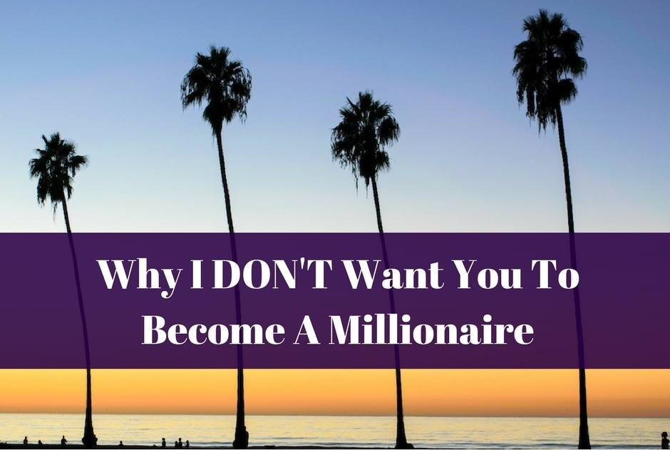 Why I DON'T Want You To Become A Millionaire