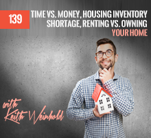 139: Time vs. Money, Housing Inventory Shortage, Renting vs. Owning Your Home