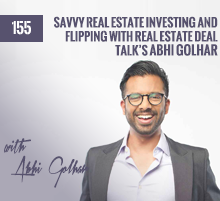 155: Savvy Real Estate Investing and Flipping with Real Estate Deal Talk's Abhi Golhar