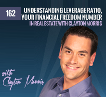 162: Understanding Leverage Ratio, Your Financial Freedom Number and Investing In Real Estate with Clayton Morris