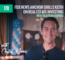 178: Fox News Anchor Grills Keith On Real Estate Investing – with Clayton Morris