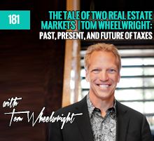 181: The Tale Of Two Real Estate Markets | Tom Wheelwright: Past, Present, and Future Of Taxes