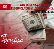 179: Why Money Is An Abundant Resource, Your Velocity Of Money, Uber Kills Parking