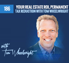186: Your Real Estate ROI, Permanent Tax Reduction with Tom Wheelwright