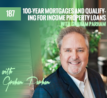 187: 100-Year Mortgages and Qualifying For Income Property Loans with Graham Parham