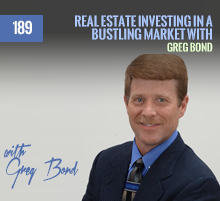 189: Real Estate Investing In A Bustling Market with Greg Bond
