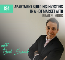 194: Apartment Building Investing In A Hot Market with Brad Sumrok