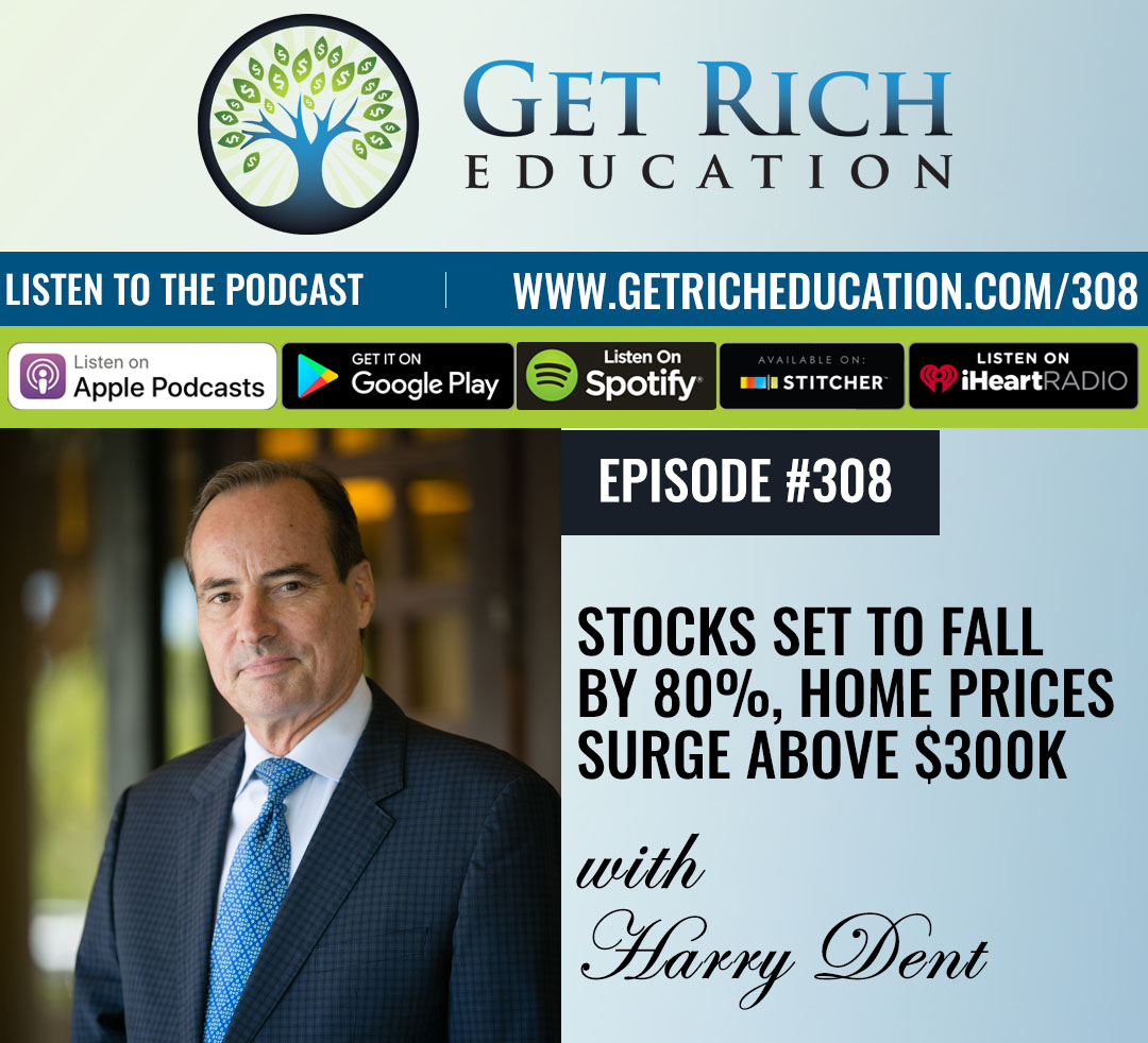 308: Stocks Set To Fall By 80%, Home Prices Surge Above $300K – with Harry Dent