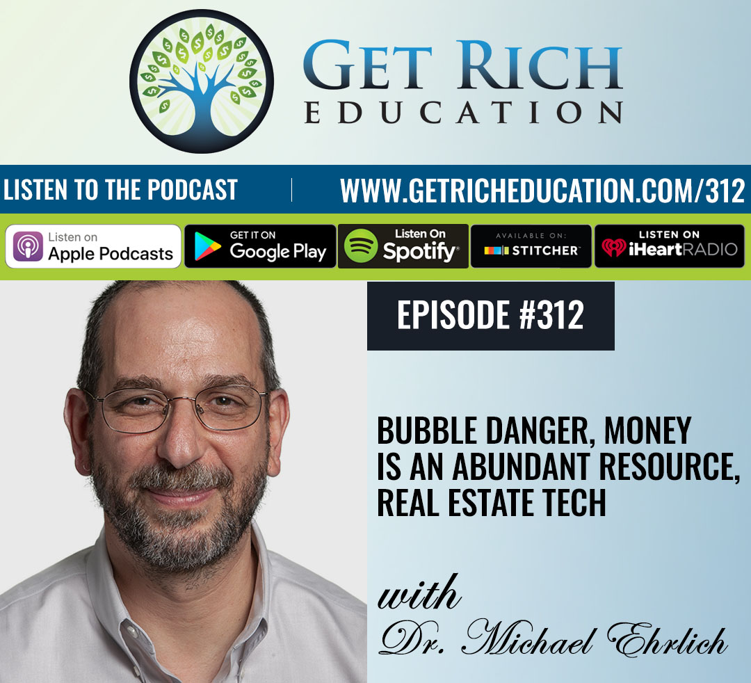 312: Bubble Danger, Money Is An Abundant Resource, Real Estate Tech with Dr. Michael Ehrlich