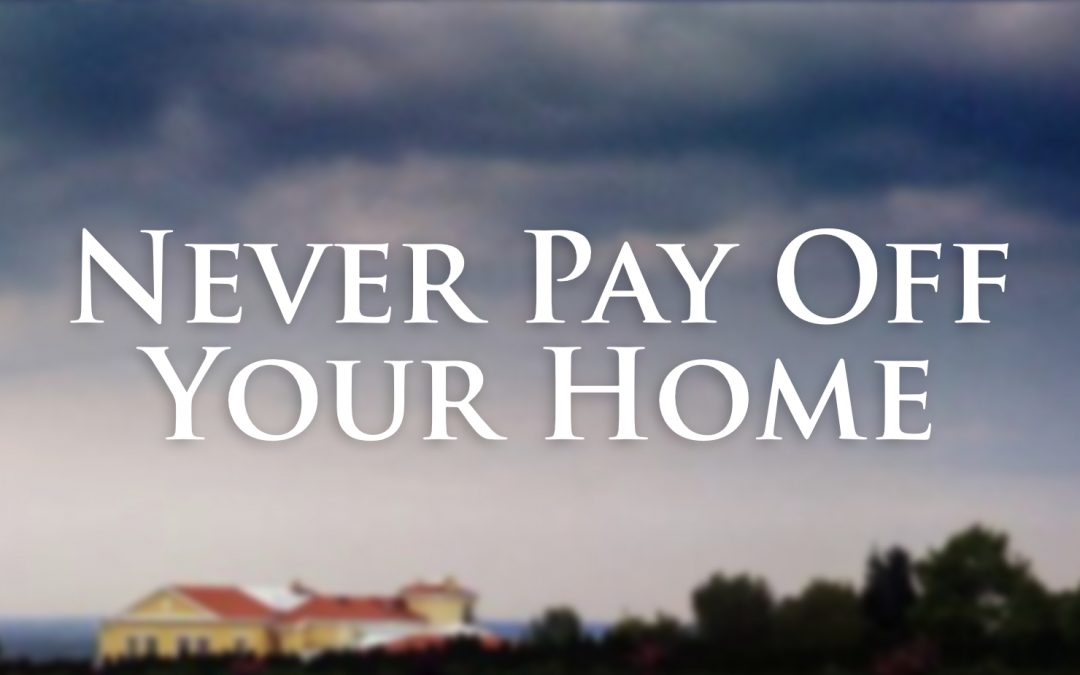 Never Pay Off Your Home!